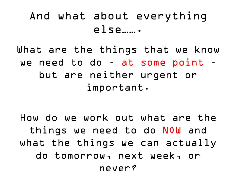 And what about everything else……. What are the things that we know we need to do – at some point – but are neither urgent or important. How do we work