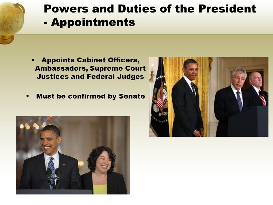 Powers and Duties of the President - Appointments Appoints Cabinet Officers, Ambassadors, Supreme Court Justices and Federal Judges Must be confirmed by Senate