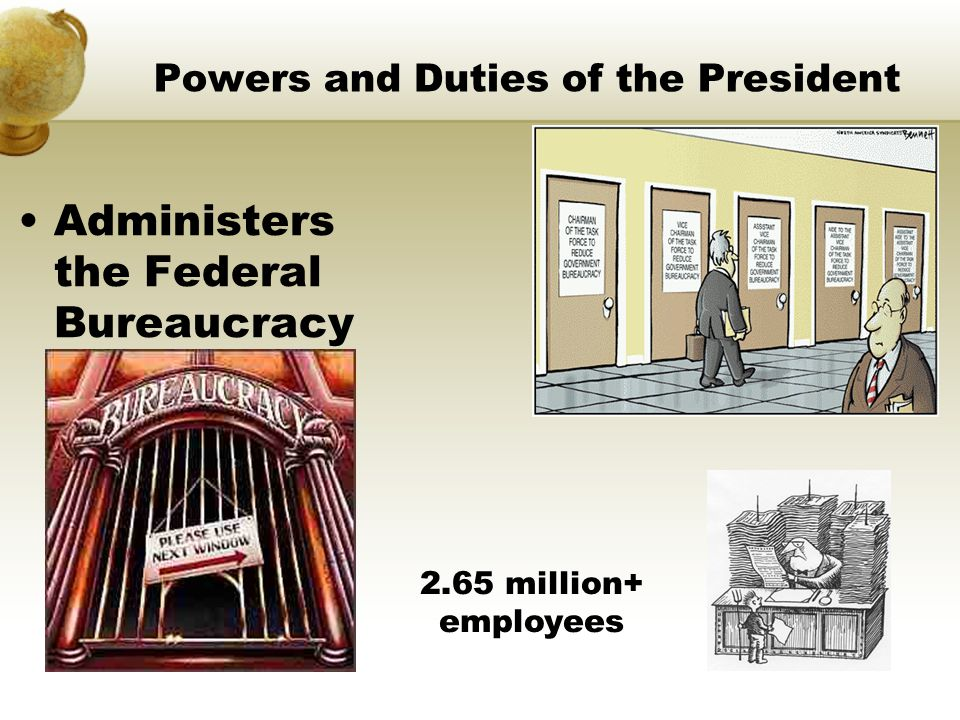 Powers and Duties of the President Administers the Federal Bureaucracy 2.65 million+ employees