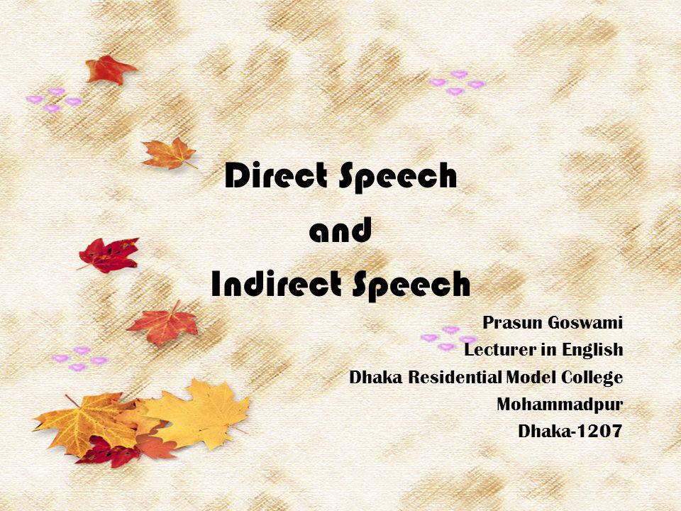 Direct Speech and Indirect Speech Prasun Goswami Lecturer in English Dhaka Residential Model College Mohammadpur Dhaka-1207