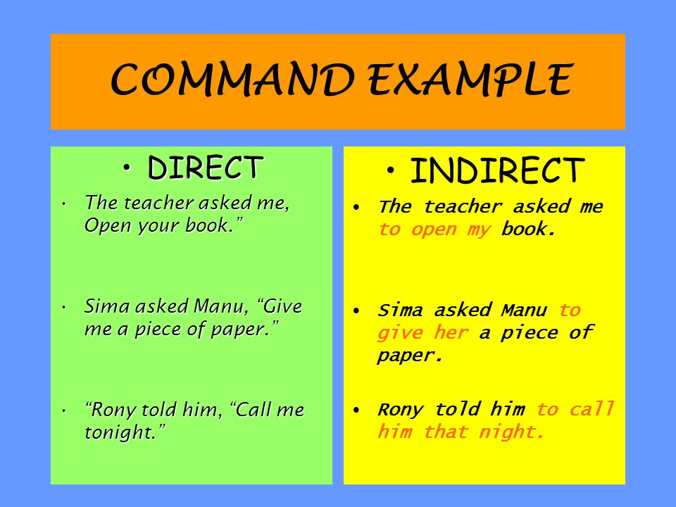 COMMAND EXAMPLE DIRECT The teacher asked me, Open your book. Sima asked Manu, Give me a piece of paper. Rony told him, Call me tonight. INDIRECT The teacher asked me to open my book.