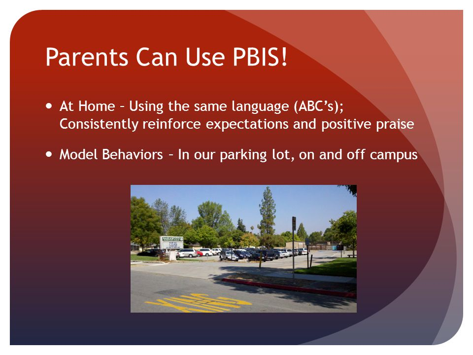 Parents Can Use PBIS! At Home – Using the same language (ABC's); Consistently reinforce expectations and positive praise Model Behaviors – In our park