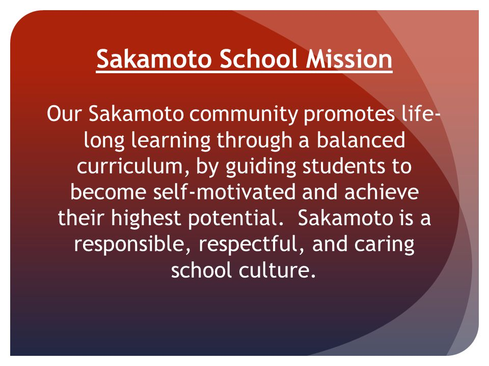 Sakamoto School Mission Our Sakamoto community promotes life- long learning through a balanced curriculum, by guiding students to become self-motivate
