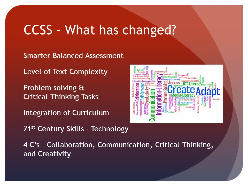 CCSS - What has changed? Smarter Balanced Assessment Level of Text Complexity Problem solving & Critical Thinking Tasks Integration of Curriculum 21 s