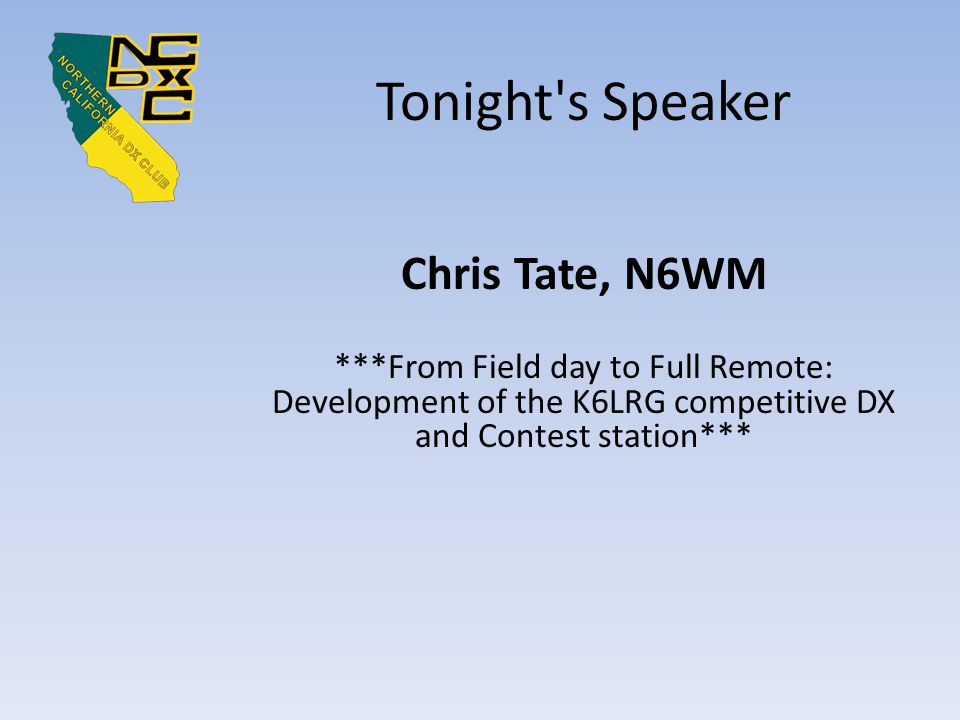 Tonight s Speaker Chris Tate, N6WM ***From Field day to Full Remote: Development of the K6LRG competitive DX and Contest station***