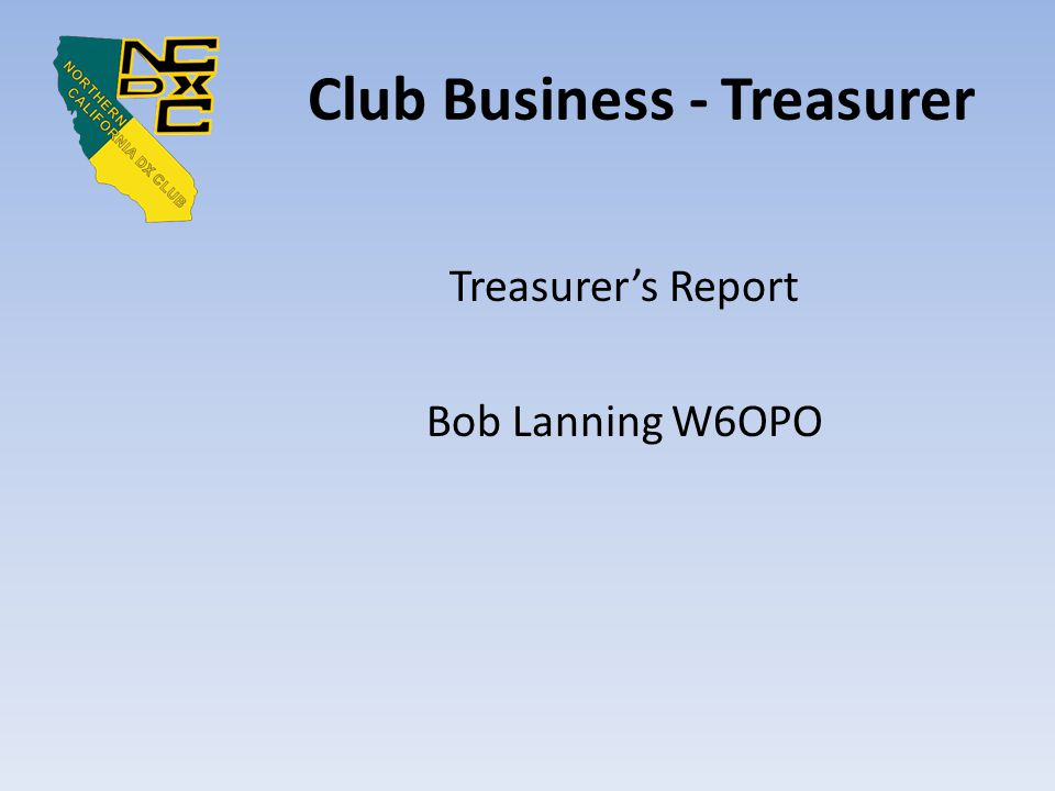 Club Business - Treasurer Treasurer's Report Bob Lanning W6OPO