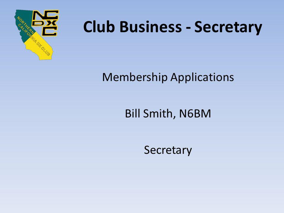 Club Business - Secretary Membership Applications Bill Smith, N6BM Secretary
