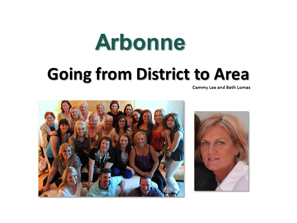 Going from District to Area Cammy Lee and Beth Lomas Arbonne