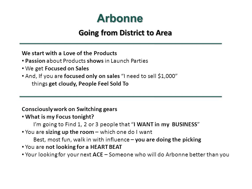 Going from District to Area Arbonne We start with a Love of the Products Passion about Products shows in Launch Parties We get Focused on Sales And, If you are focused only on sales I need to sell $1,000 things get cloudy, People Feel Sold To Consciously work on Switching gears What is my Focus tonight.