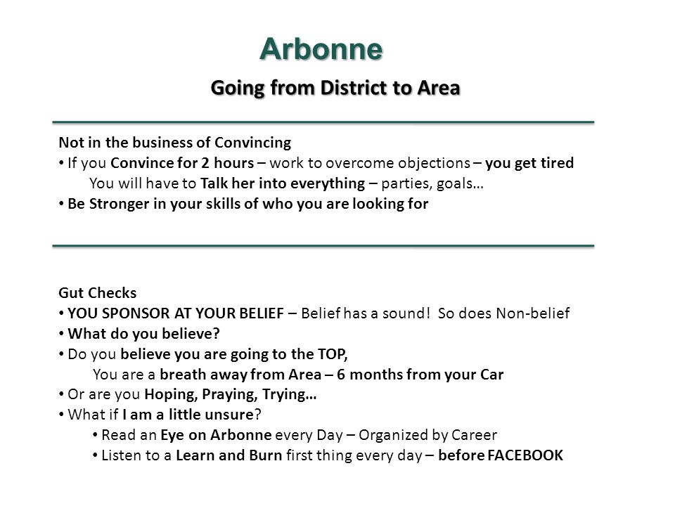 Going from District to Area Arbonne Not in the business of Convincing If you Convince for 2 hours – work to overcome objections – you get tired You wi