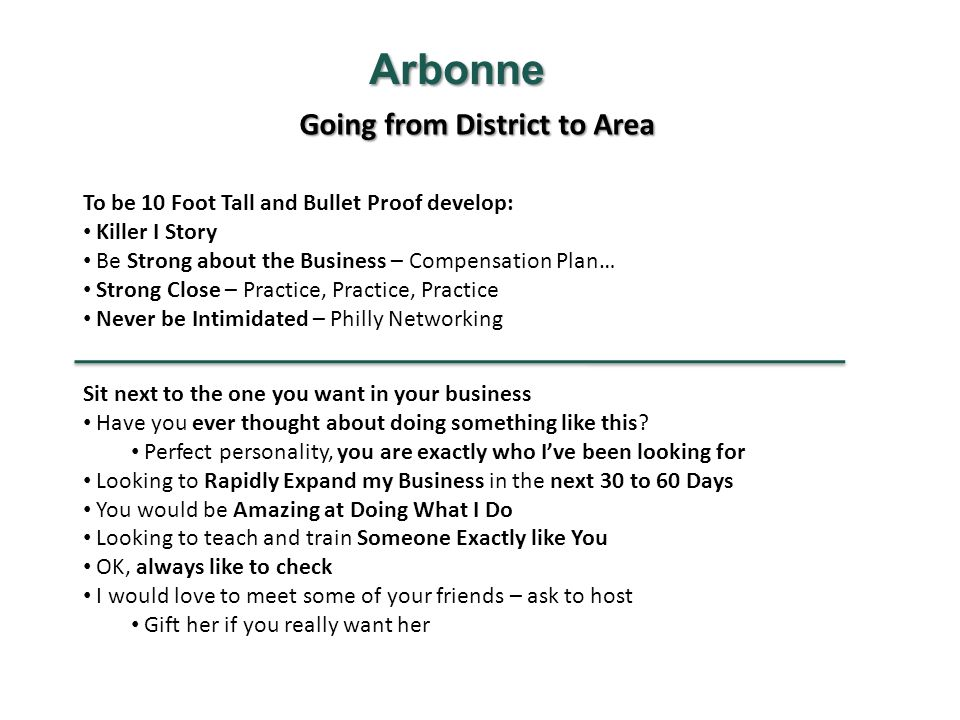 Going from District to Area Arbonne To be 10 Foot Tall and Bullet Proof develop: Killer I Story Be Strong about the Business – Compensation Plan… Strong Close – Practice, Practice, Practice Never be Intimidated – Philly Networking Sit next to the one you want in your business Have you ever thought about doing something like this.