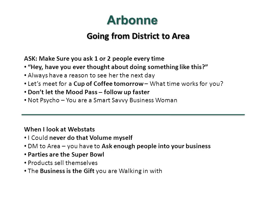Going from District to Area Arbonne ASK: Make Sure you ask 1 or 2 people every time Hey, have you ever thought about doing something like this? Always have a reason to see her the next day Let's meet for a Cup of Coffee tomorrow – What time works for you.