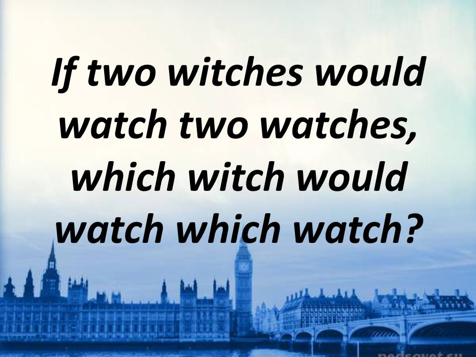 If two witches would watch two watches, which witch would watch which watch?
