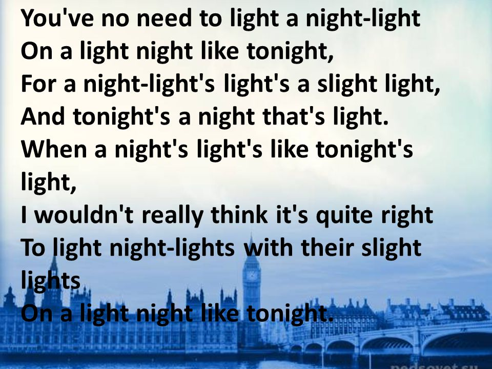 You've no need to light a night-light On a light night like tonight, For a night-light's light's a slight light, And tonight's a night that's light. W