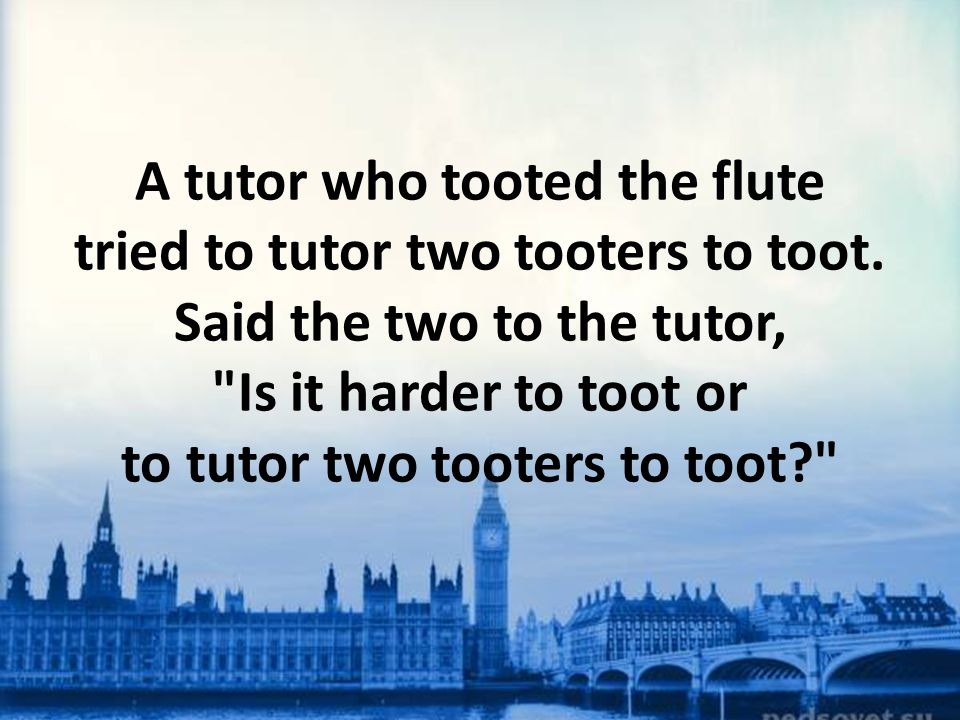 A tutor who tooted the flute tried to tutor two tooters to toot. Said the two to the tutor,