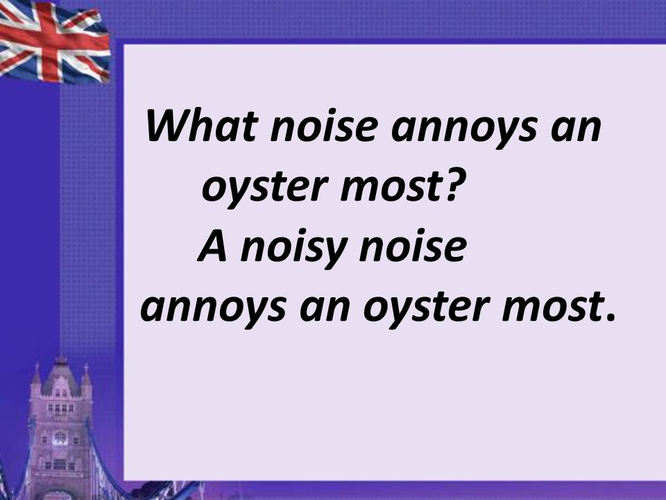 What noise annoys an oyster most? A noisy noise annoys an oyster most.