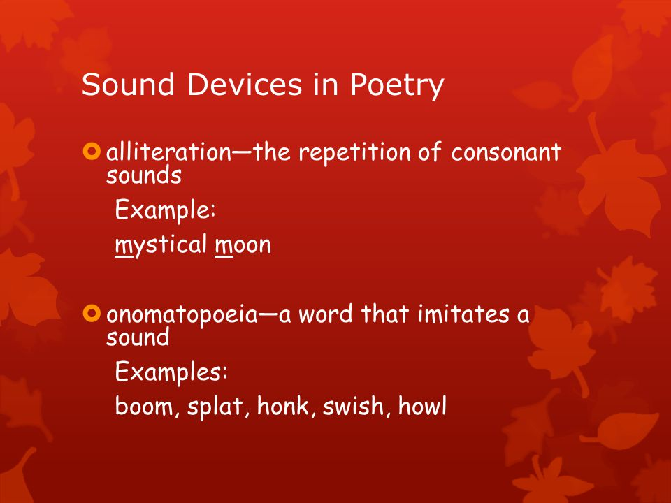 Sound Devices in Poetry  alliteration—the repetition of consonant sounds Example: mystical moon  onomatopoeia—a word that imitates a sound Examples: boom, splat, honk, swish, howl