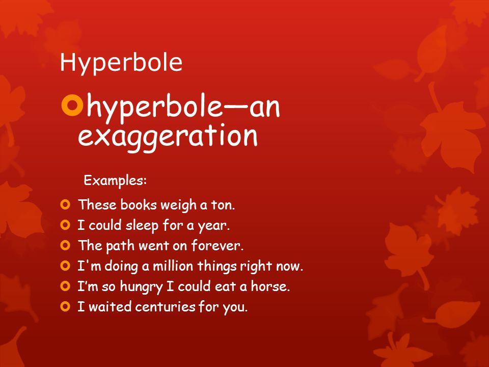 Hyperbole  hyperbole—an exaggeration Examples:  These books weigh a ton.