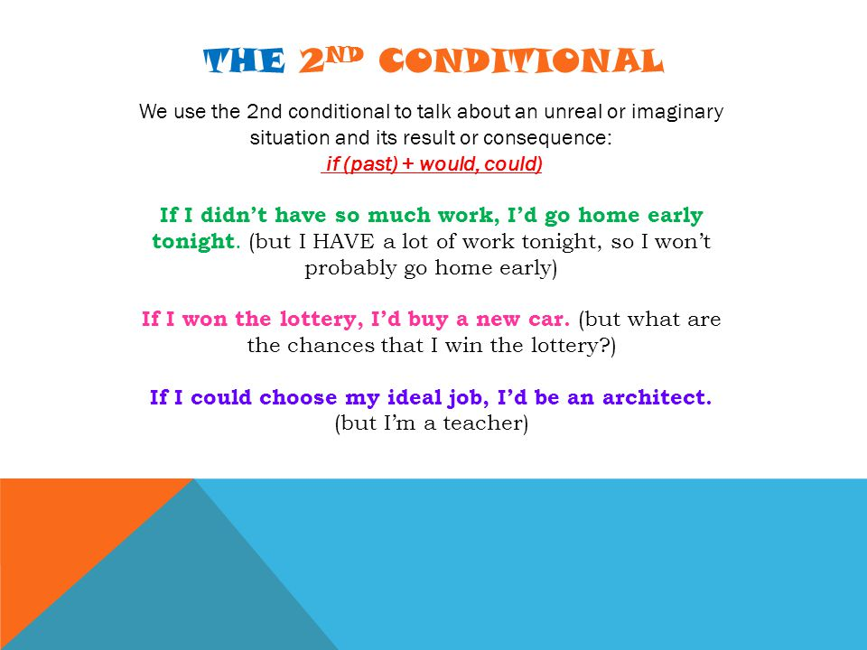 THE 2 ND CONDITIONAL We use the 2nd conditional to talk about an unreal or imaginary situation and its result or consequence: if (past) + would, could