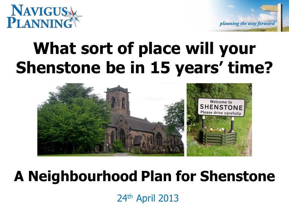 What sort of place will your Shenstone be in 15 years' time? 24 th April 2013 A Neighbourhood Plan for Shenstone