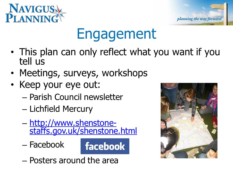 Engagement This plan can only reflect what you want if you tell us Meetings, surveys, workshops Keep your eye out: – Parish Council newsletter – Lichfield Mercury – http://www.shenstone- staffs.gov.uk/shenstone.html http://www.shenstone- staffs.gov.uk/shenstone.html – Facebook – Posters around the area