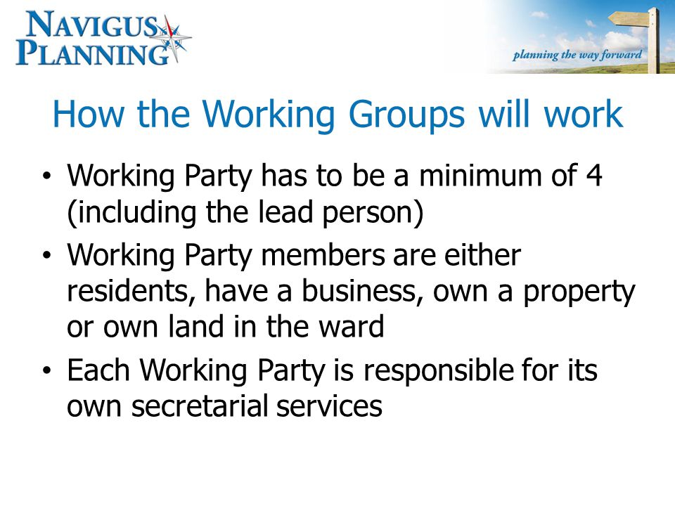 How the Working Groups will work Working Party has to be a minimum of 4 (including the lead person) Working Party members are either residents, have a business, own a property or own land in the ward Each Working Party is responsible for its own secretarial services