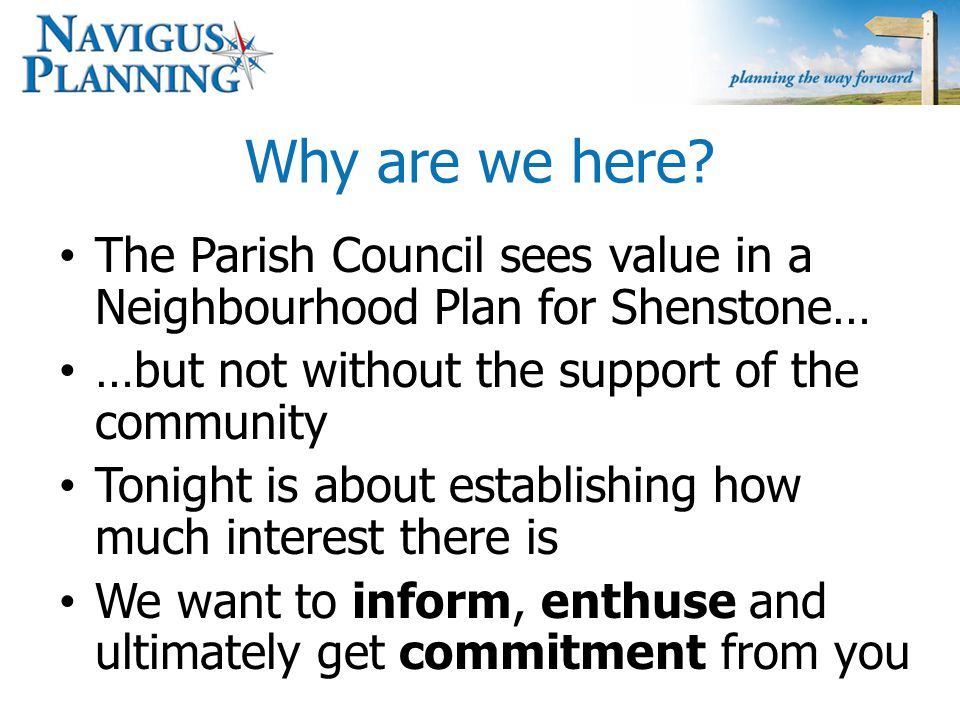 Who are this Navigus Planning lot? We are planning consultants that specialise in helping to produce neighbourhood plans We have been employed by the Parish Council to help with the technical aspects We are completely independent in this process – We have no direct interests in Shenstone Our brief is to ensure you have a plan which can make it through to adoption