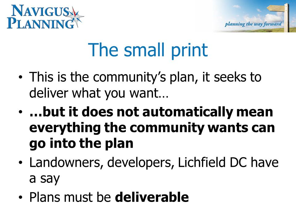 The small print Cannot use the plan to say 'no' The plan is not about concreting over Shenstone… …but it is not about stopping what is already planned either Ultimately a good plan recognises the needs of all and can manage change