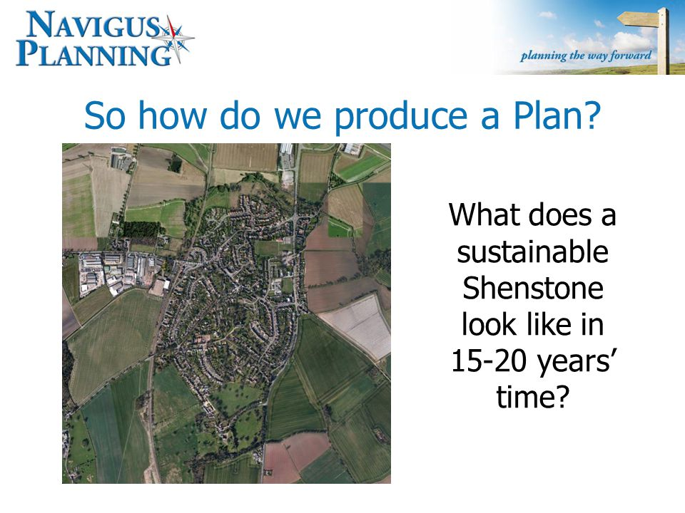 So how do we produce a Plan? What does a sustainable Shenstone look like in 15-20 years' time?
