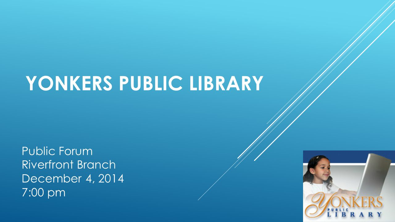 YONKERS PUBLIC LIBRARY Public Forum Riverfront Branch December 4, 2014 7:00 pm