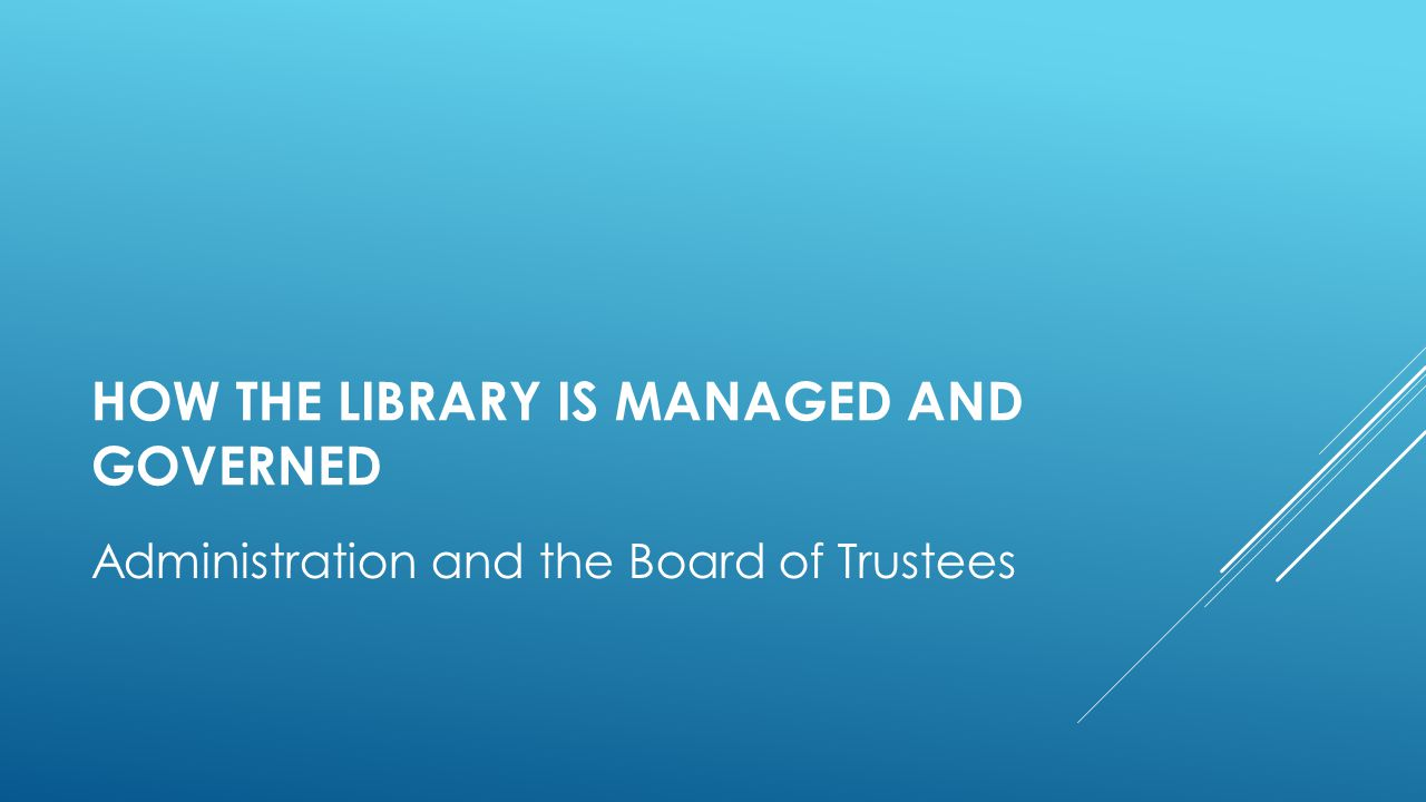 HOW THE LIBRARY IS MANAGED AND GOVERNED Administration and the Board of Trustees