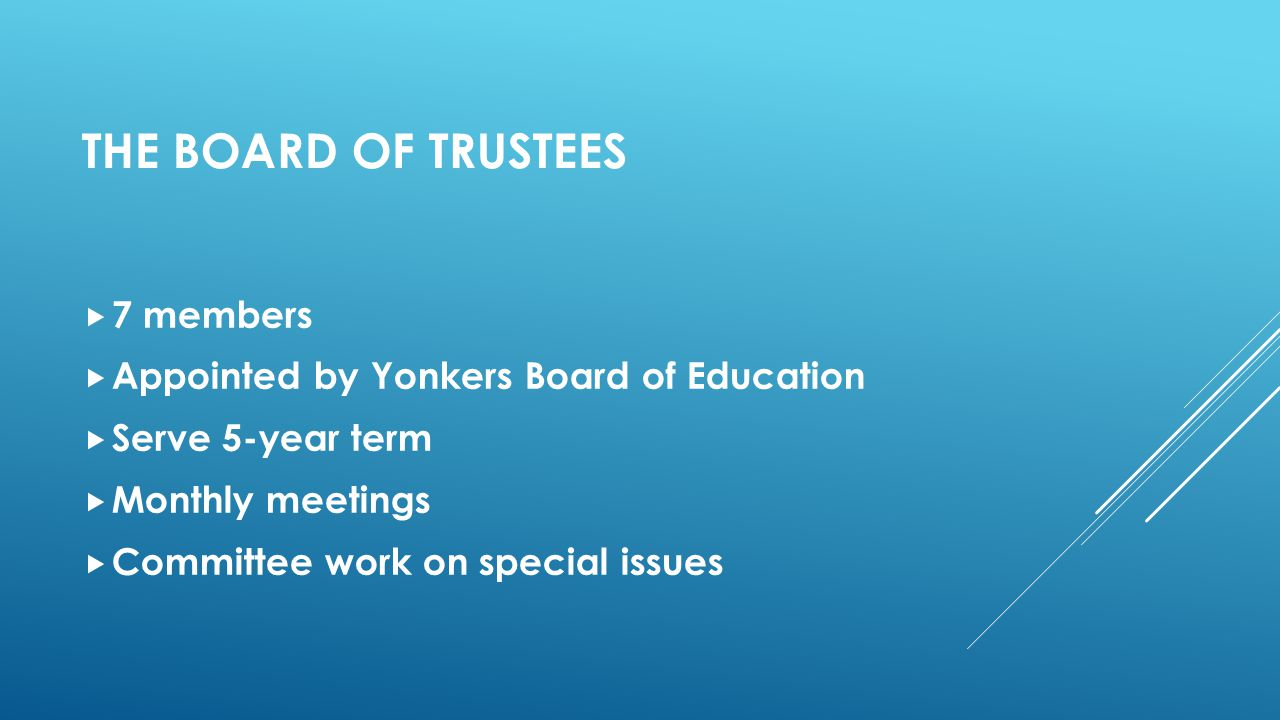 THE BOARD OF TRUSTEES  7 members  Appointed by Yonkers Board of Education  Serve 5-year term  Monthly meetings  Committee work on special issues