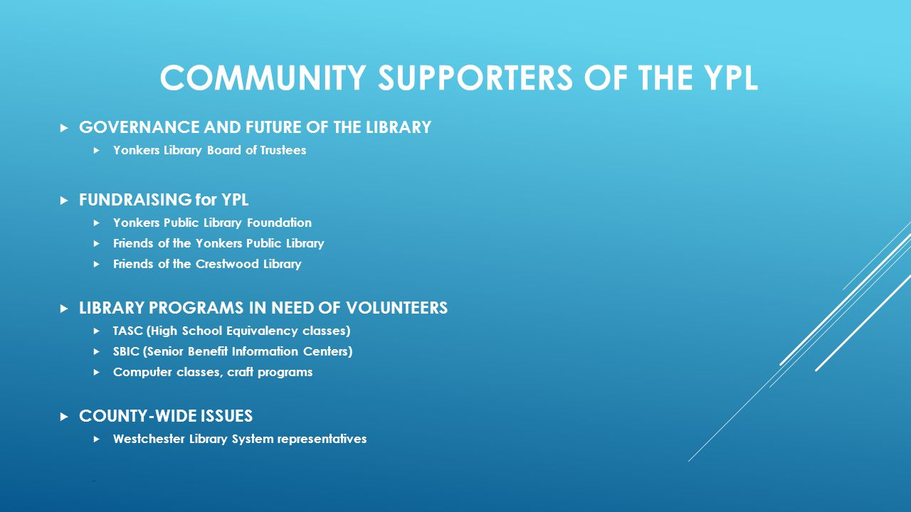 COMMUNITY SUPPORTERS OF THE YPL  GOVERNANCE AND FUTURE OF THE LIBRARY  Yonkers Library Board of Trustees  FUNDRAISING for YPL  Yonkers Public Library Foundation  Friends of the Yonkers Public Library  Friends of the Crestwood Library  LIBRARY PROGRAMS IN NEED OF VOLUNTEERS  TASC (High School Equivalency classes)  SBIC (Senior Benefit Information Centers)  Computer classes, craft programs  COUNTY-WIDE ISSUES  Westchester Library System representatives -
