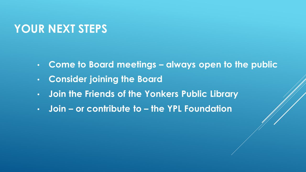 YOUR NEXT STEPS Come to Board meetings – always open to the public Consider joining the Board Join the Friends of the Yonkers Public Library Join – or