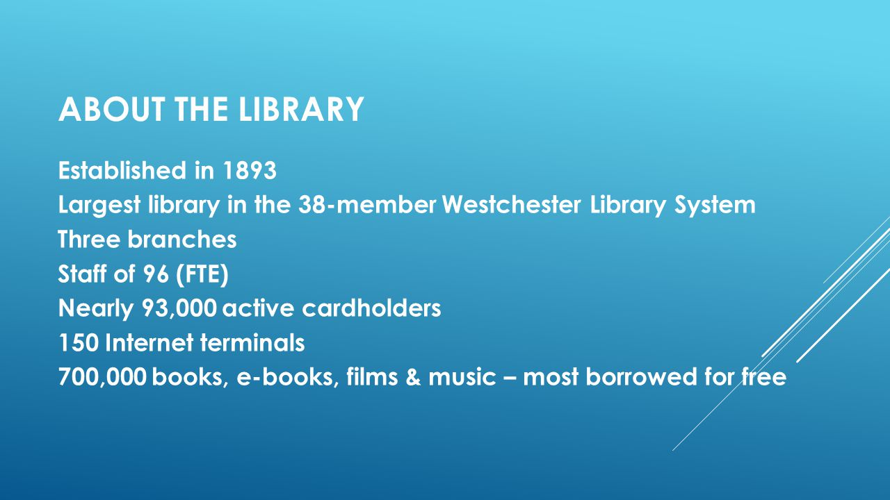 ABOUT THE LIBRARY Established in 1893 Largest library in the 38-member Westchester Library System Three branches Staff of 96 (FTE) Nearly 93,000 active cardholders 150 Internet terminals 700,000 books, e-books, films & music – most borrowed for free