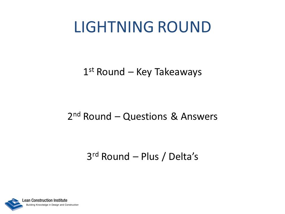 LIGHTNING ROUND 1 st Round – Key Takeaways 2 nd Round – Questions & Answers 3 rd Round – Plus / Delta's