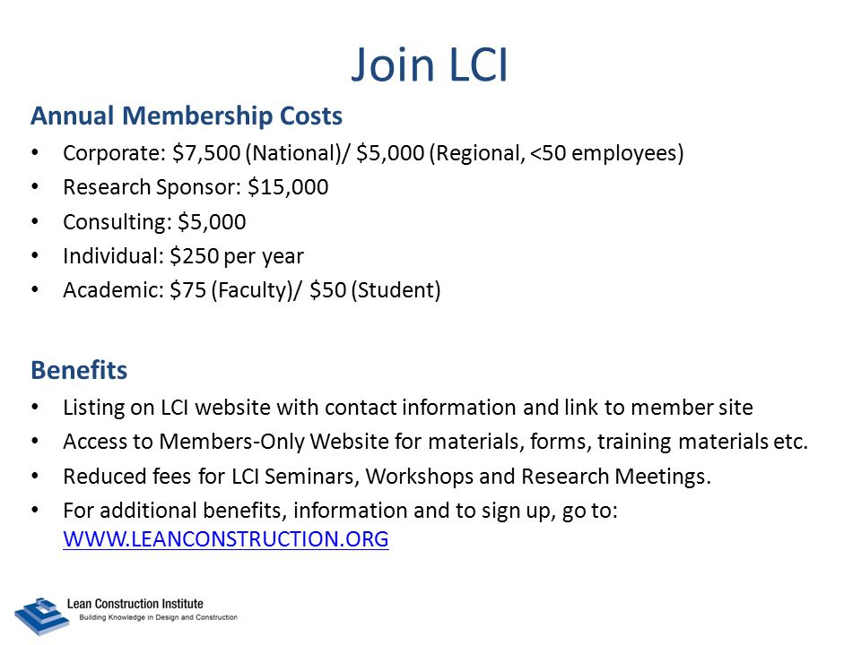 Join LCI Annual Membership Costs Corporate: $7,500 (National)/ $5,000 (Regional, <50 employees) Research Sponsor: $15,000 Consulting: $5,000 Individual: $250 per year Academic: $75 (Faculty)/ $50 (Student) Benefits Listing on LCI website with contact information and link to member site Access to Members-Only Website for materials, forms, training materials etc.