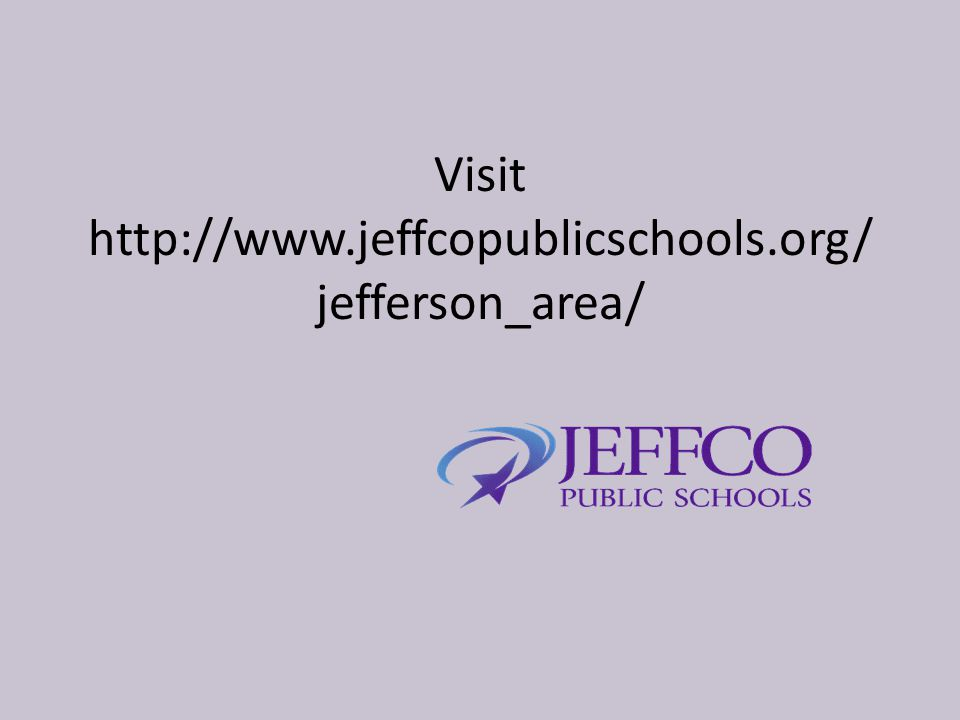 Visit http://www.jeffcopublicschools.org/ jefferson_area/