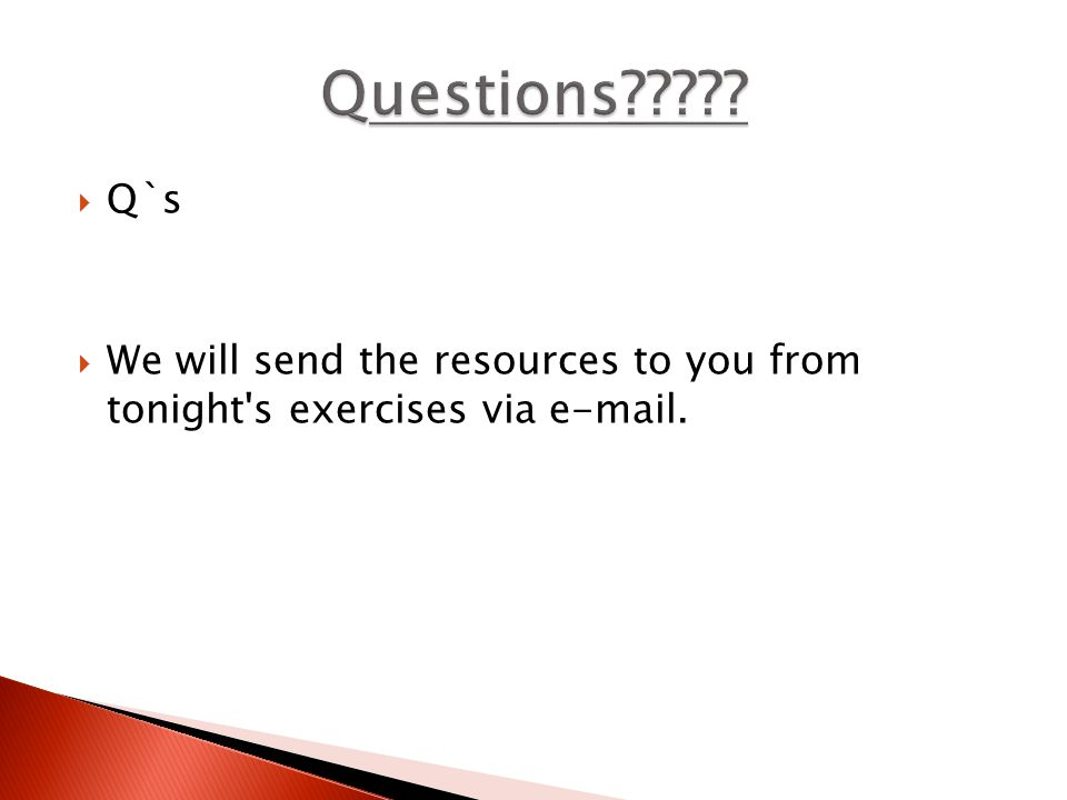  Q`s  We will send the resources to you from tonight s exercises via e-mail.