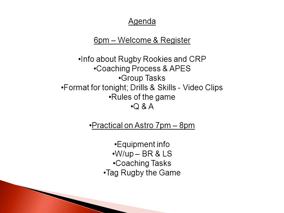 Agenda 6pm – Welcome & Register Info about Rugby Rookies and CRP Coaching Process & APES Group Tasks Format for tonight; Drills & Skills - Video Clips Rules of the game Q & A Practical on Astro 7pm – 8pm Equipment info W/up – BR & LS Coaching Tasks Tag Rugby the Game