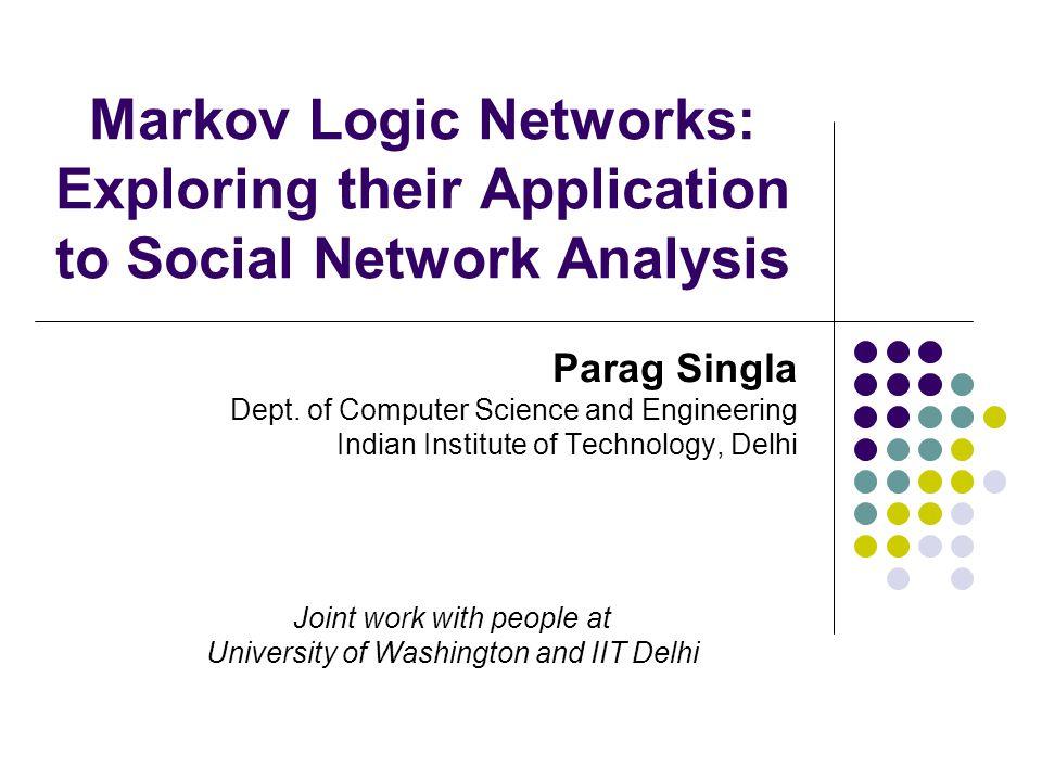 Markov Logic Networks: Exploring their Application to Social Network Analysis Parag Singla Dept.