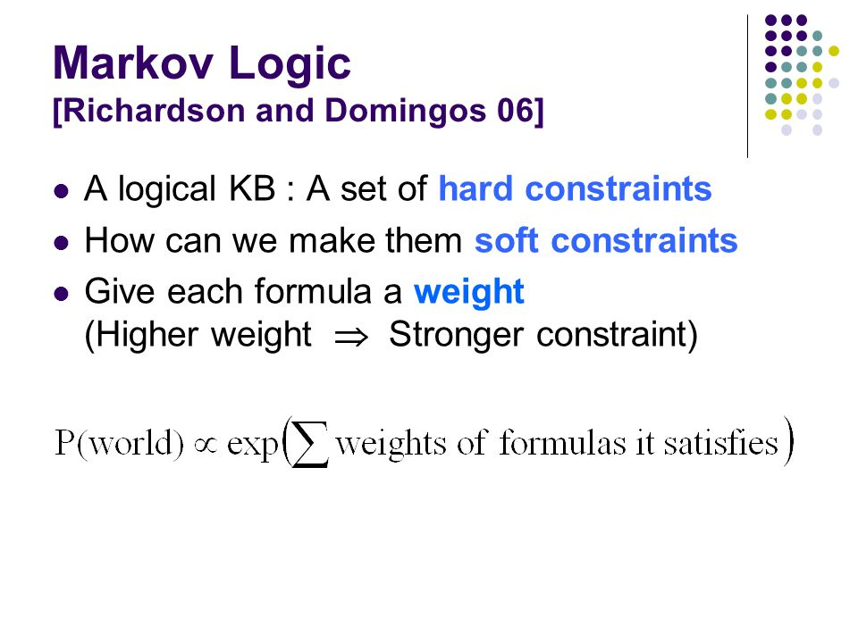 Markov Logic [Richardson and Domingos 06] A logical KB : A set of hard constraints How can we make them soft constraints Give each formula a weight (Higher weight  Stronger constraint)