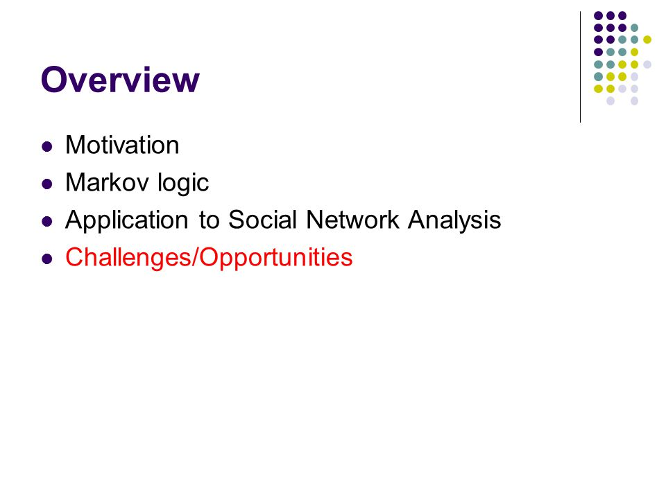 Overview Motivation Markov logic Application to Social Network Analysis Challenges/Opportunities