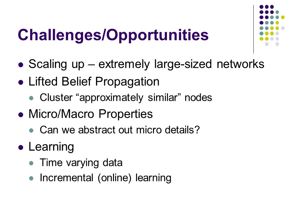 Scaling up – extremely large-sized networks Lifted Belief Propagation Cluster approximately similar nodes Micro/Macro Properties Can we abstract out micro details.