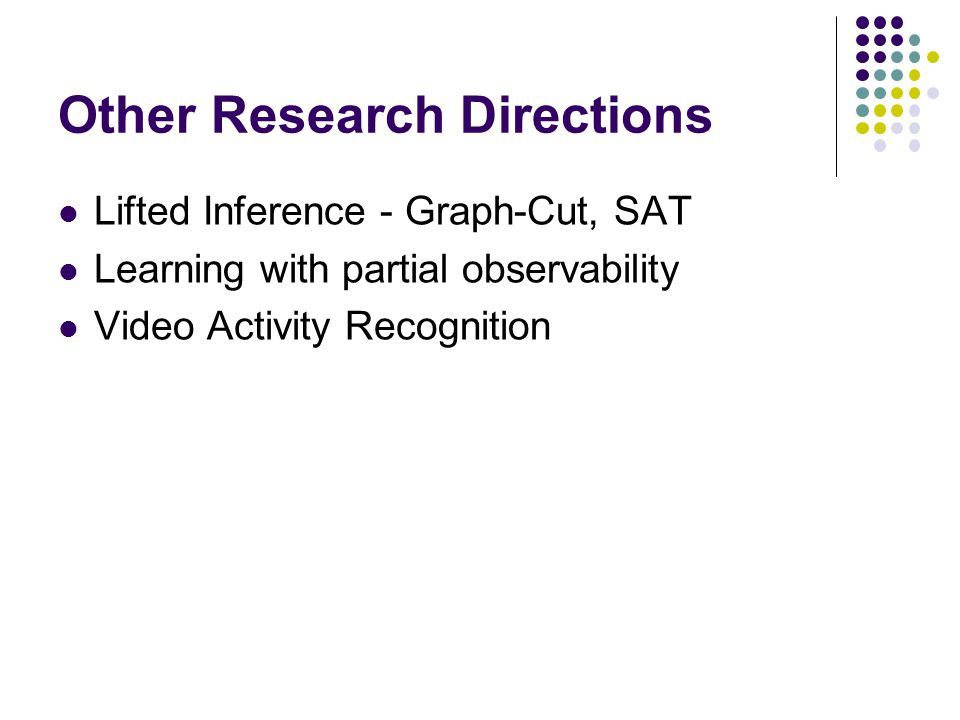 Other Research Directions Lifted Inference - Graph-Cut, SAT Learning with partial observability Video Activity Recognition