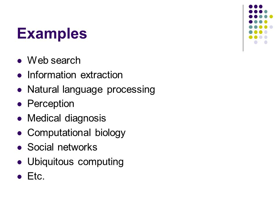 Examples Web search Information extraction Natural language processing Perception Medical diagnosis Computational biology Social networks Ubiquitous computing Etc.