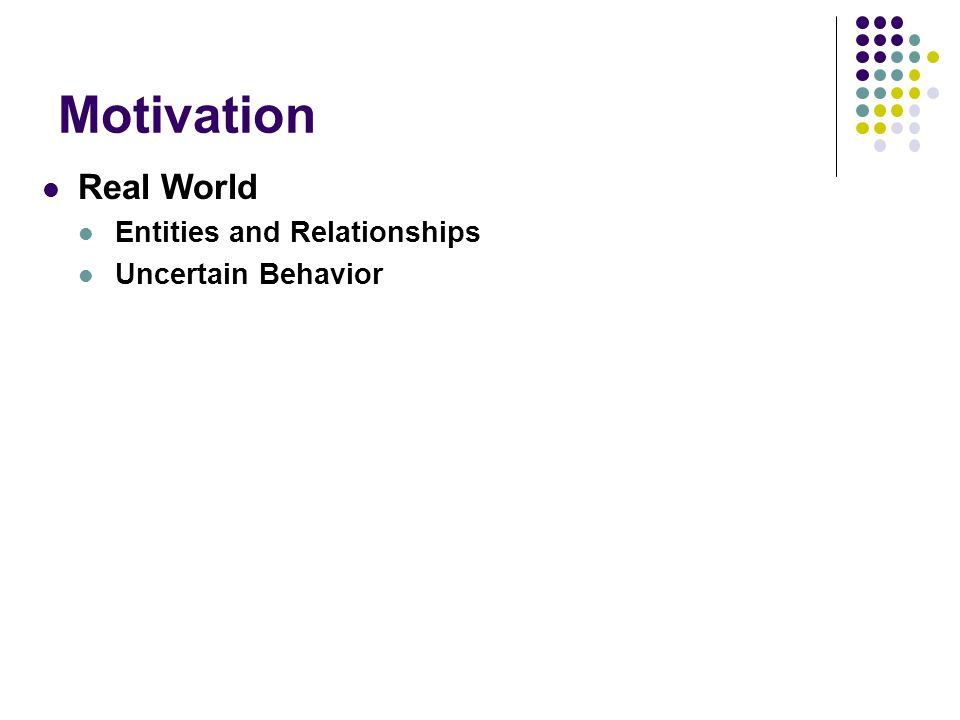 Motivation Real World Entities and Relationships Uncertain Behavior