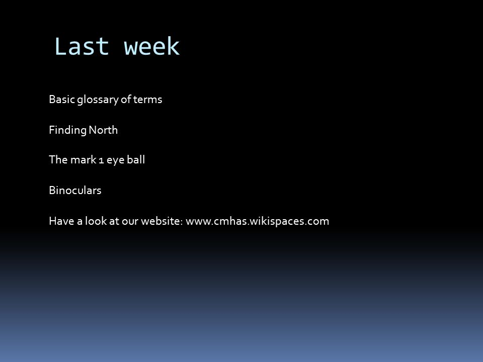 Last week Basic glossary of terms Finding North The mark 1 eye ball Binoculars Have a look at our website: www.cmhas.wikispaces.com
