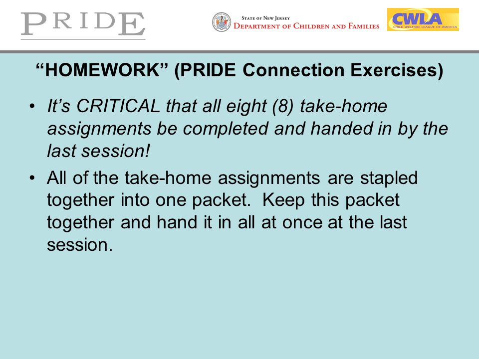 """""""HOMEWORK"""" (PRIDE Connection Exercises) It's CRITICAL that all eight (8) take-home assignments be completed and handed in by the last session! All of"""
