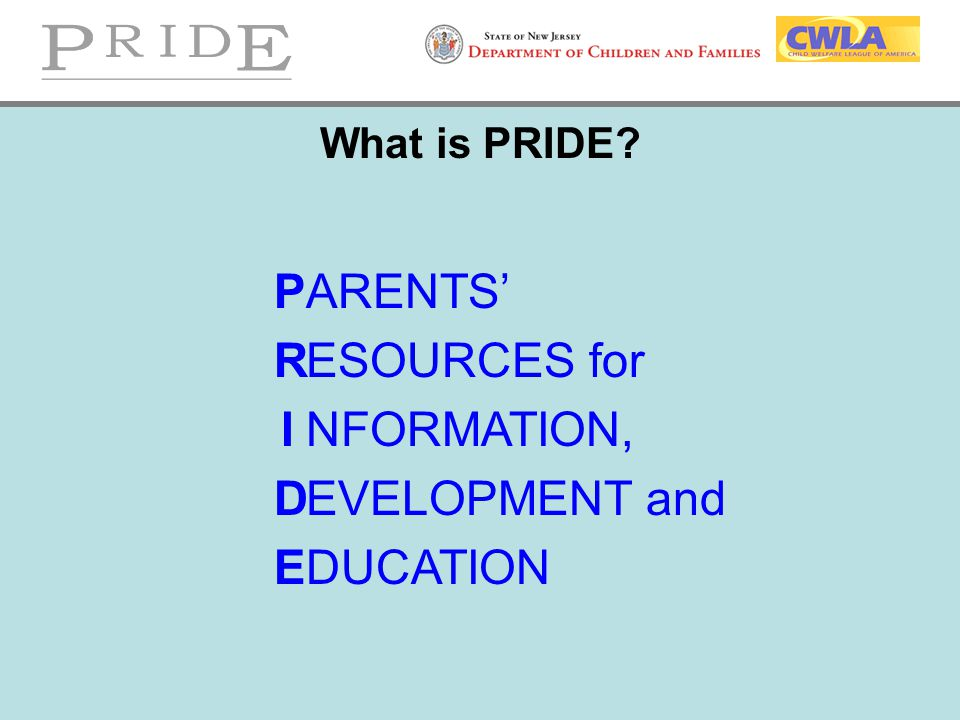 What is PRIDE? P R I D E ARENTS' ESOURCES for NFORMATION, EVELOPMENT and DUCATION